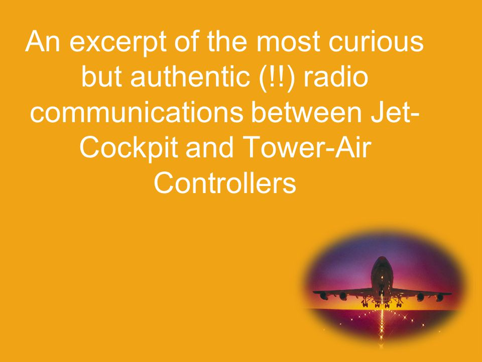 An excerpt of the most curious but authentic (!!) radio communications between Jet- Cockpit and Tower-Air Controllers