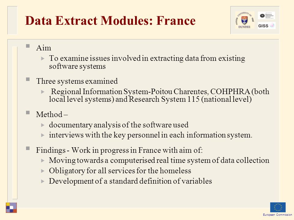 European Commission Data Extract Modules: France  Aim  To examine issues involved in extracting data from existing software systems  Three systems examined  Regional Information System-Poitou Charentes, COHPHRA (both local level systems) and Research System 115 (national level)  Method –  documentary analysis of the software used  interviews with the key personnel in each information system.