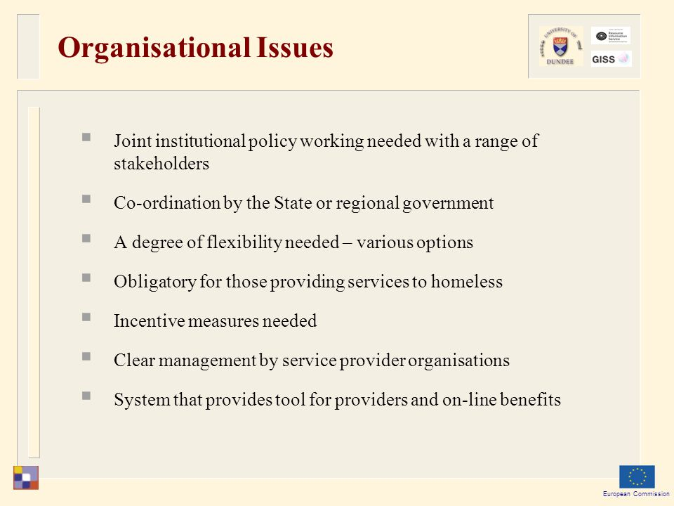 European Commission Organisational Issues  Joint institutional policy working needed with a range of stakeholders  Co-ordination by the State or regional government  A degree of flexibility needed – various options  Obligatory for those providing services to homeless  Incentive measures needed  Clear management by service provider organisations  System that provides tool for providers and on-line benefits