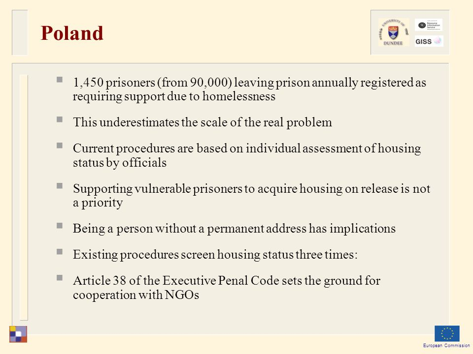 European Commission Poland  1,450 prisoners (from 90,000) leaving prison annually registered as requiring support due to homelessness  This underestimates the scale of the real problem  Current procedures are based on individual assessment of housing status by officials  Supporting vulnerable prisoners to acquire housing on release is not a priority  Being a person without a permanent address has implications  Existing procedures screen housing status three times:  Article 38 of the Executive Penal Code sets the ground for cooperation with NGOs