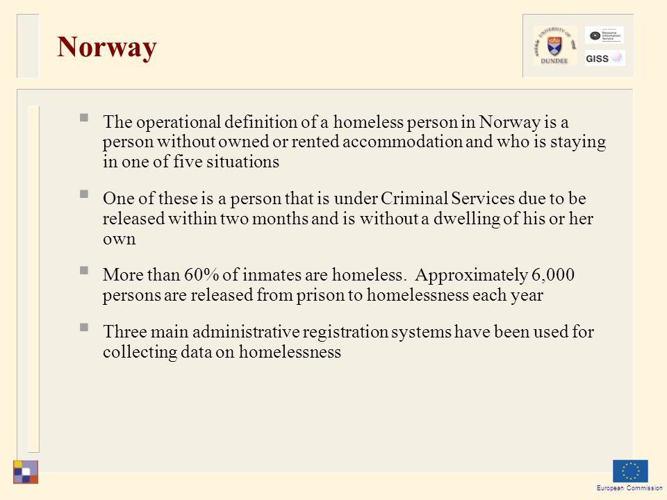 European Commission Norway  The operational definition of a homeless person in Norway is a person without owned or rented accommodation and who is staying in one of five situations  One of these is a person that is under Criminal Services due to be released within two months and is without a dwelling of his or her own  More than 60% of inmates are homeless.