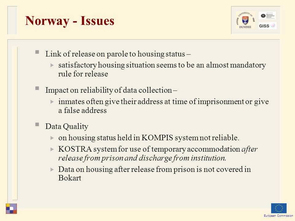 European Commission Norway - Issues  Link of release on parole to housing status –  satisfactory housing situation seems to be an almost mandatory rule for release  Impact on reliability of data collection –  inmates often give their address at time of imprisonment or give a false address  Data Quality  on housing status held in KOMPIS system not reliable.