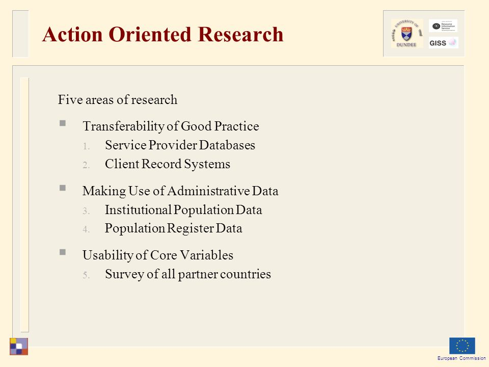 European Commission Action Oriented Research Five areas of research  Transferability of Good Practice  Service Provider Databases  Client Record Systems  Making Use of Administrative Data  Institutional Population Data  Population Register Data  Usability of Core Variables  Survey of all partner countries