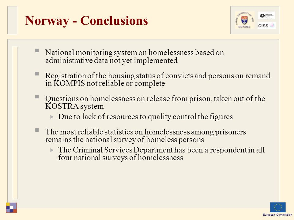 European Commission Norway - Conclusions  National monitoring system on homelessness based on administrative data not yet implemented  Registration of the housing status of convicts and persons on remand in KOMPIS not reliable or complete  Questions on homelessness on release from prison, taken out of the KOSTRA system  Due to lack of resources to quality control the figures  The most reliable statistics on homelessness among prisoners remains the national survey of homeless persons  The Criminal Services Department has been a respondent in all four national surveys of homelessness