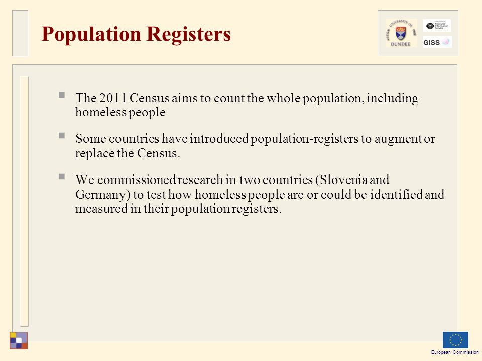 European Commission Population Registers  The 2011 Census aims to count the whole population, including homeless people  Some countries have introduced population-registers to augment or replace the Census.