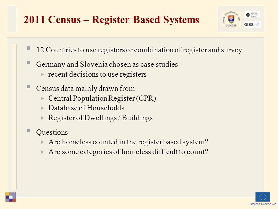 European Commission 2011 Census – Register Based Systems  12 Countries to use registers or combination of register and survey  Germany and Slovenia chosen as case studies  recent decisions to use registers  Census data mainly drawn from  Central Population Register (CPR)  Database of Households  Register of Dwellings / Buildings  Questions  Are homeless counted in the register based system.