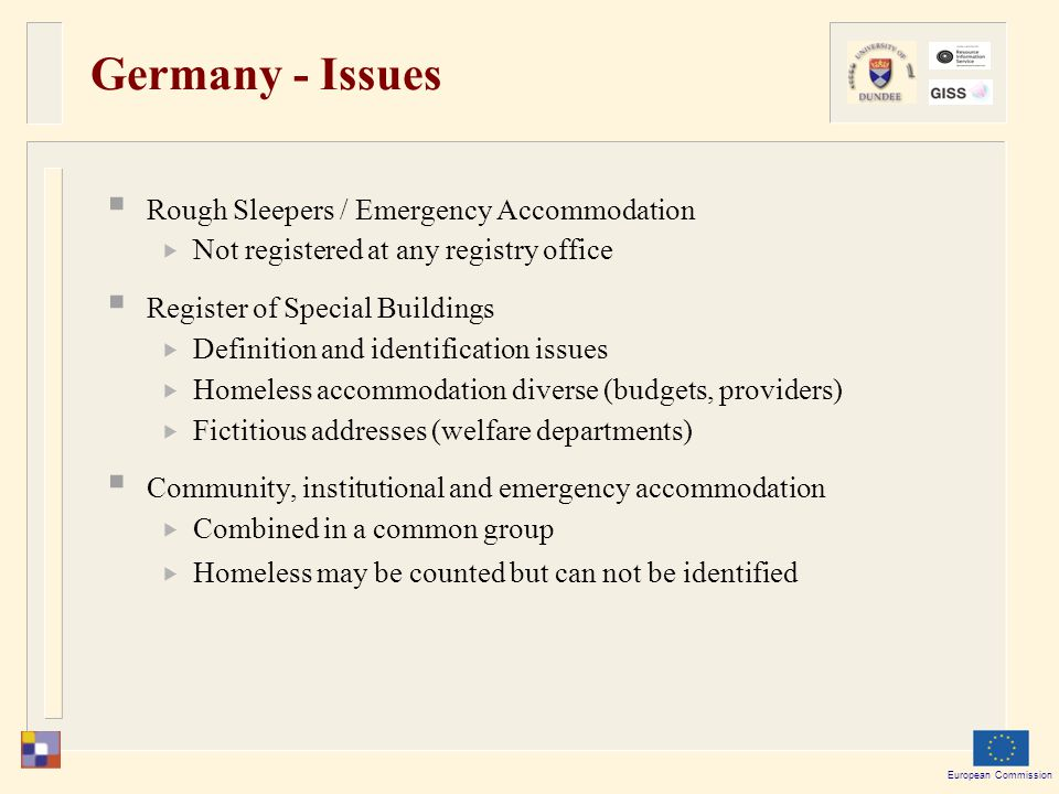 European Commission Germany - Issues  Rough Sleepers / Emergency Accommodation  Not registered at any registry office  Register of Special Buildings  Definition and identification issues  Homeless accommodation diverse (budgets, providers)  Fictitious addresses (welfare departments)  Community, institutional and emergency accommodation  Combined in a common group  Homeless may be counted but can not be identified