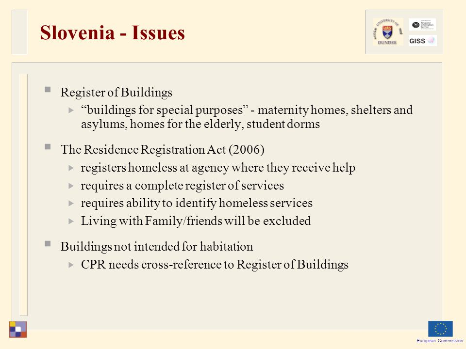 European Commission Slovenia - Issues  Register of Buildings  buildings for special purposes - maternity homes, shelters and asylums, homes for the elderly, student dorms  The Residence Registration Act (2006)  registers homeless at agency where they receive help  requires a complete register of services  requires ability to identify homeless services  Living with Family/friends will be excluded  Buildings not intended for habitation  CPR needs cross-reference to Register of Buildings