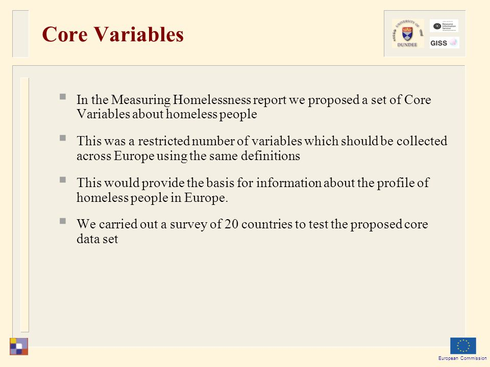 European Commission Core Variables  In the Measuring Homelessness report we proposed a set of Core Variables about homeless people  This was a restricted number of variables which should be collected across Europe using the same definitions  This would provide the basis for information about the profile of homeless people in Europe.