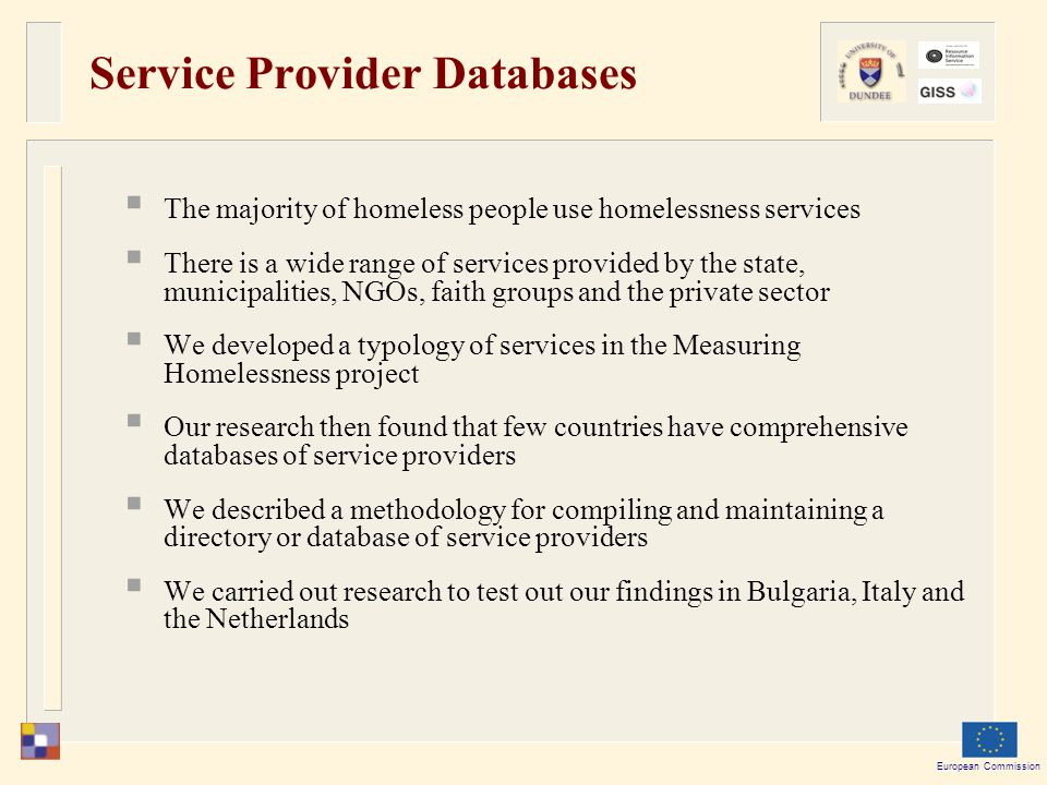 European Commission Service Provider Databases  The majority of homeless people use homelessness services  There is a wide range of services provided by the state, municipalities, NGOs, faith groups and the private sector  We developed a typology of services in the Measuring Homelessness project  Our research then found that few countries have comprehensive databases of service providers  We described a methodology for compiling and maintaining a directory or database of service providers  We carried out research to test out our findings in Bulgaria, Italy and the Netherlands