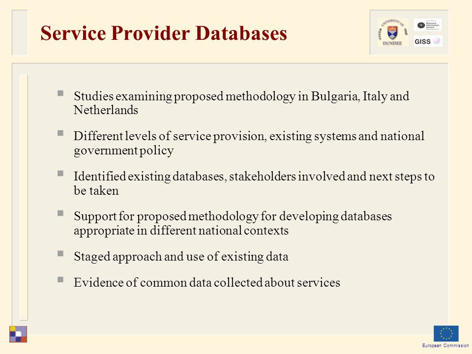 European Commission Service Provider Databases  Studies examining proposed methodology in Bulgaria, Italy and Netherlands  Different levels of service provision, existing systems and national government policy  Identified existing databases, stakeholders involved and next steps to be taken  Support for proposed methodology for developing databases appropriate in different national contexts  Staged approach and use of existing data  Evidence of common data collected about services