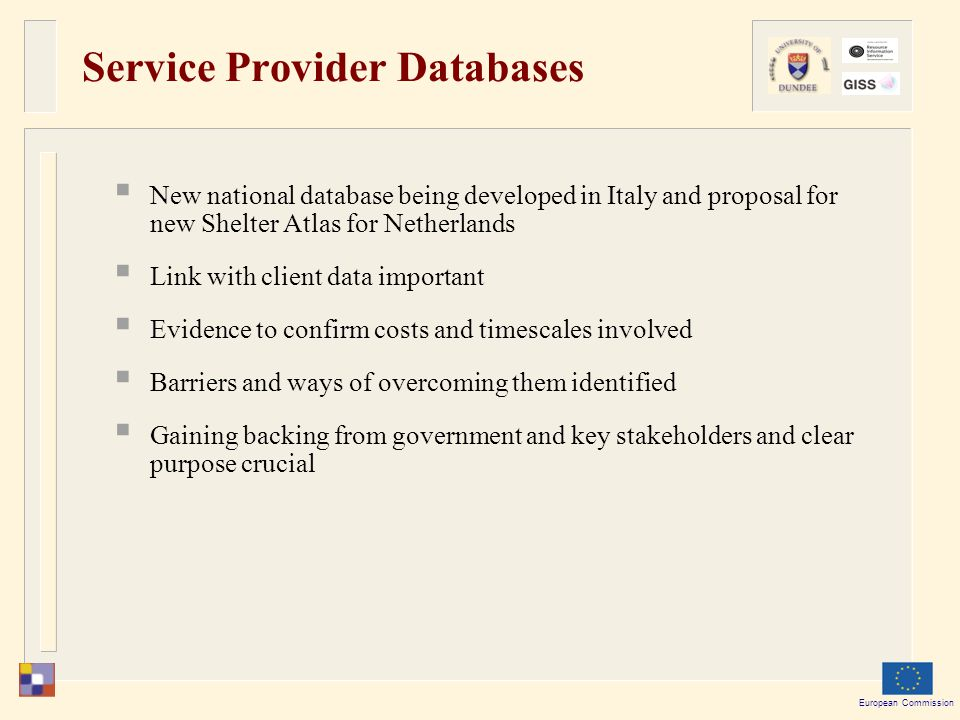 European Commission Service Provider Databases  New national database being developed in Italy and proposal for new Shelter Atlas for Netherlands  Link with client data important  Evidence to confirm costs and timescales involved  Barriers and ways of overcoming them identified  Gaining backing from government and key stakeholders and clear purpose crucial