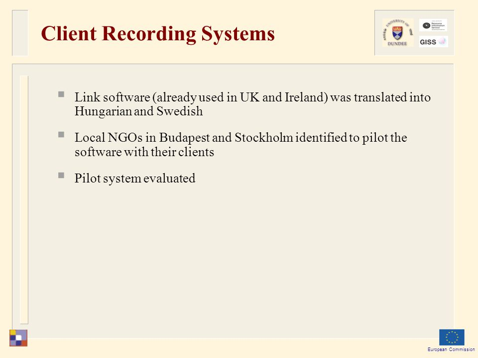 European Commission Client Recording Systems  Link software (already used in UK and Ireland) was translated into Hungarian and Swedish  Local NGOs in Budapest and Stockholm identified to pilot the software with their clients  Pilot system evaluated