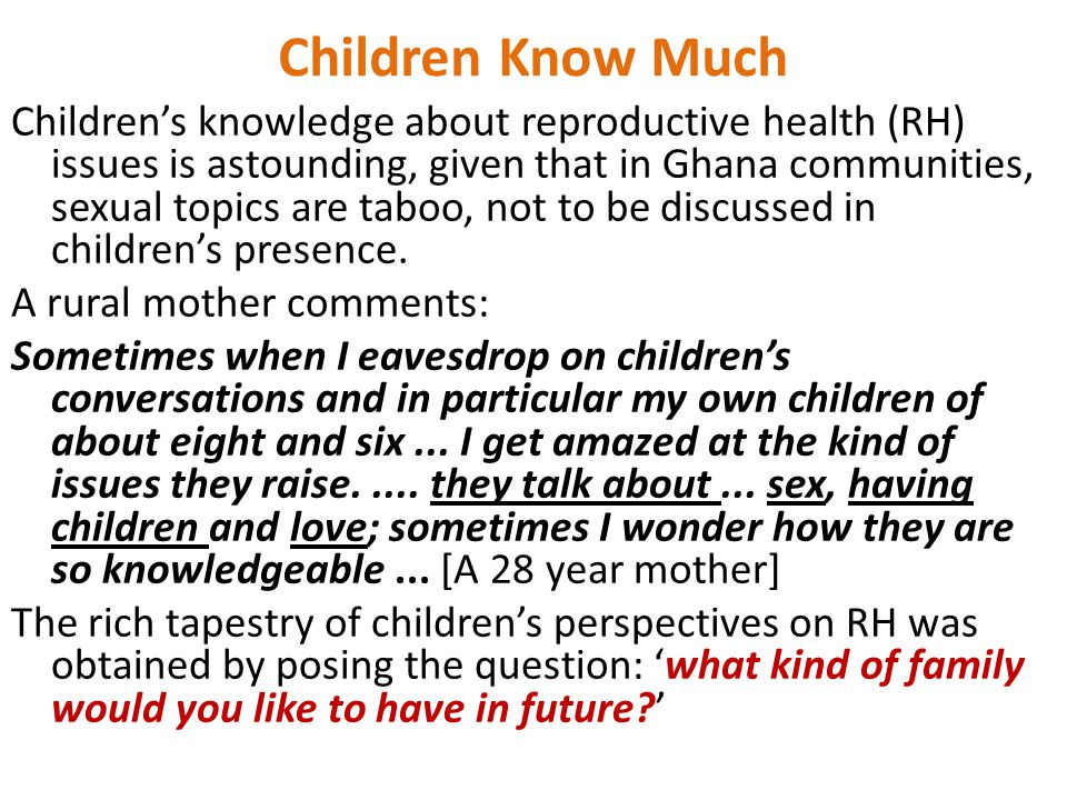 Children Know Much Children's knowledge about reproductive health (RH) issues is astounding, given that in Ghana communities, sexual topics are taboo, not to be discussed in children's presence.