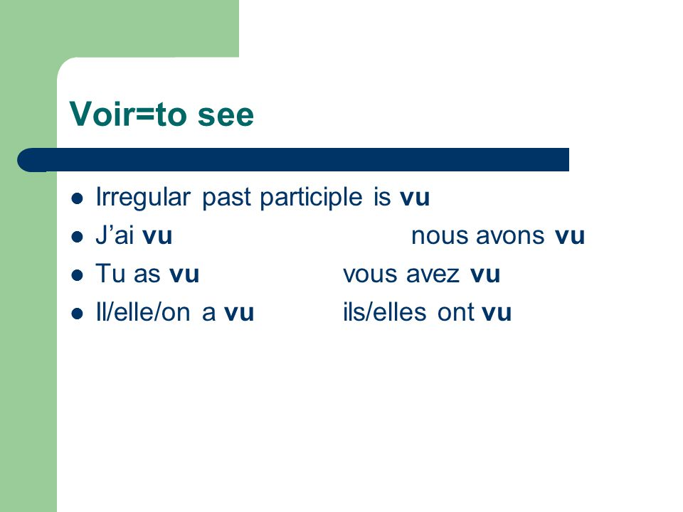 Voir=to see Irregular past participle is vu J'ai vunous avons vu Tu as vuvous avez vu Il/elle/on a vuils/elles ont vu
