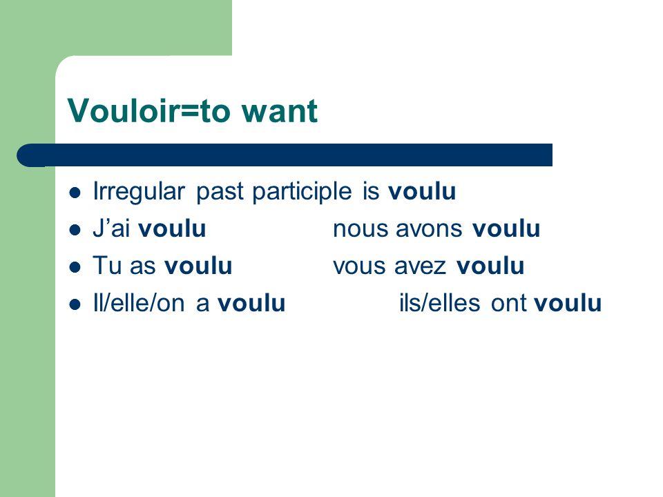 Vouloir=to want Irregular past participle is voulu J'ai voulunous avons voulu Tu as vouluvous avez voulu Il/elle/on a vouluils/elles ont voulu