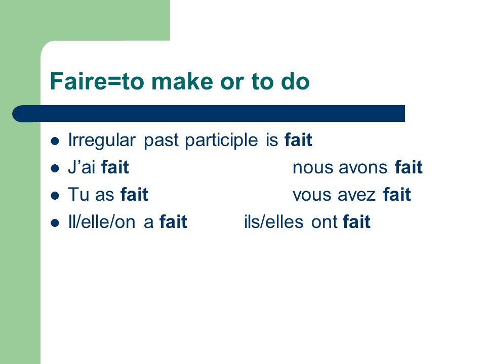 Faire=to make or to do Irregular past participle is fait J'ai faitnous avons fait Tu as faitvous avez fait Il/elle/on a faitils/elles ont fait