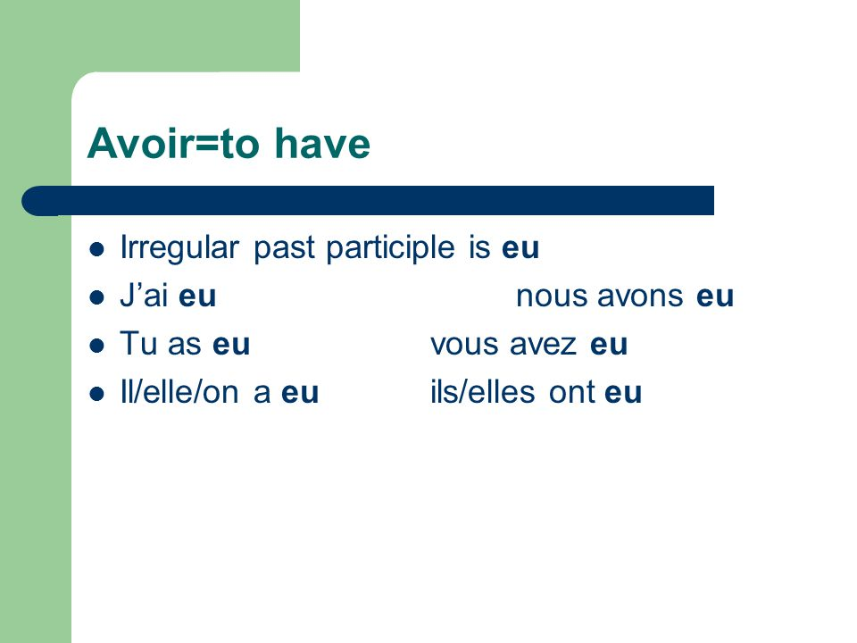 Avoir=to have Irregular past participle is eu J'ai eunous avons eu Tu as euvous avez eu Il/elle/on a euils/elles ont eu
