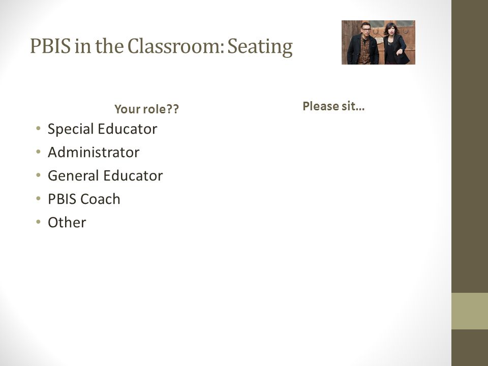 PBIS in the Classroom: Seating Your role?? Special Educator Administrator General Educator PBIS Coach Other Please sit…
