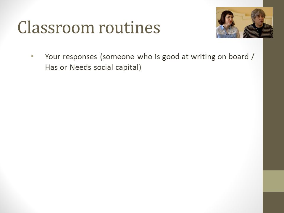 Classroom routines Your responses (someone who is good at writing on board / Has or Needs social capital)