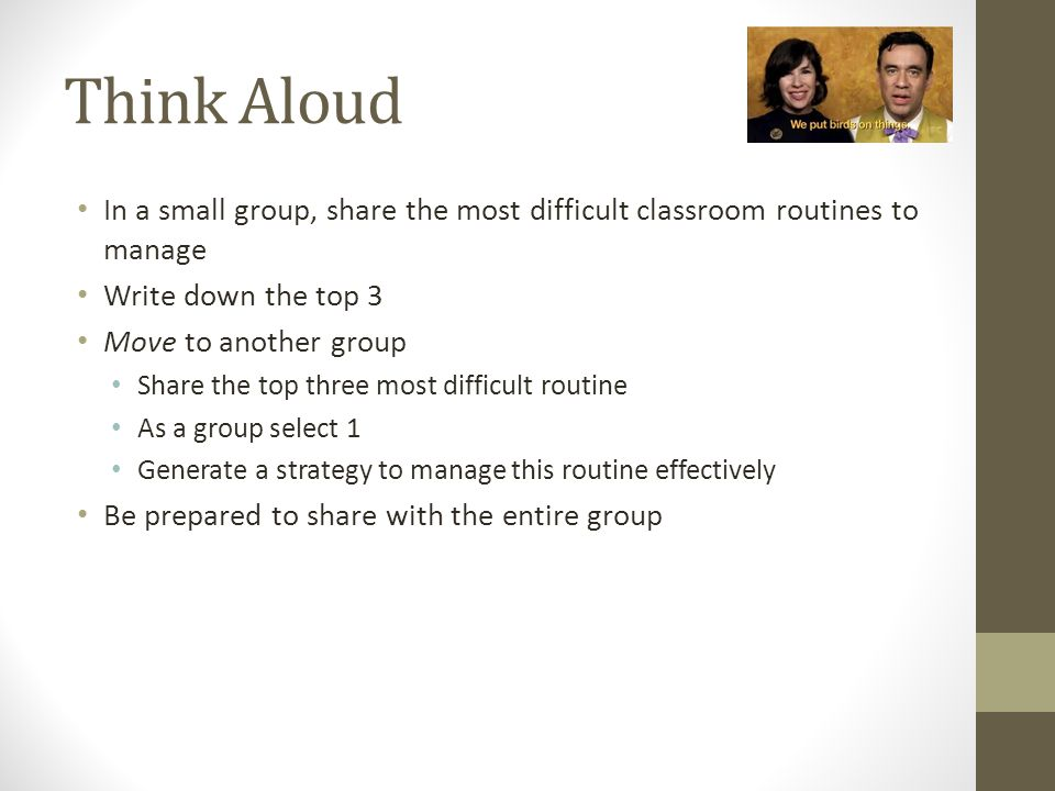 Think Aloud In a small group, share the most difficult classroom routines to manage Write down the top 3 Move to another group Share the top three mos