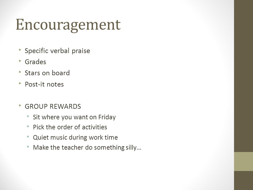 Encouragement Specific verbal praise Grades Stars on board Post-it notes GROUP REWARDS Sit where you want on Friday Pick the order of activities Quiet