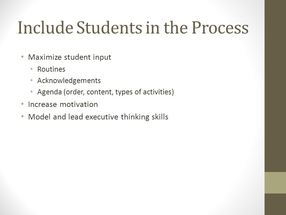 Include Students in the Process Maximize student input Routines Acknowledgements Agenda (order, content, types of activities) Increase motivation Mode