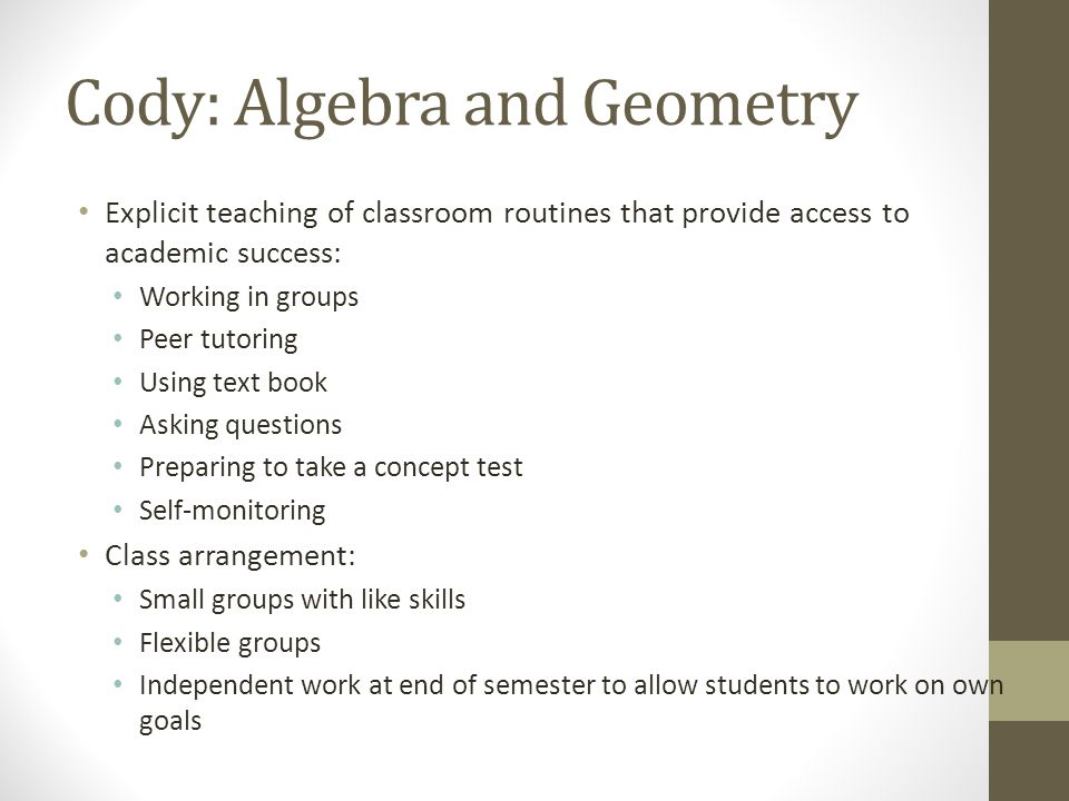 Cody: Algebra and Geometry Explicit teaching of classroom routines that provide access to academic success: Working in groups Peer tutoring Using text
