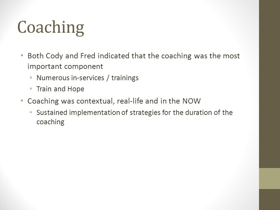 Coaching Both Cody and Fred indicated that the coaching was the most important component Numerous in-services / trainings Train and Hope Coaching was