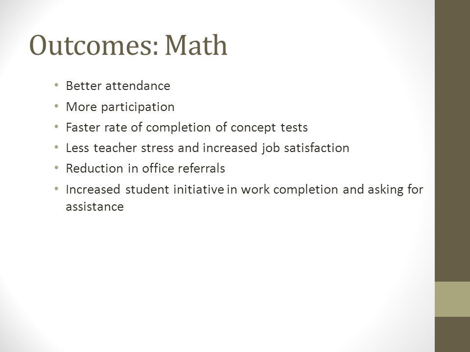 Outcomes: Math Better attendance More participation Faster rate of completion of concept tests Less teacher stress and increased job satisfaction Redu