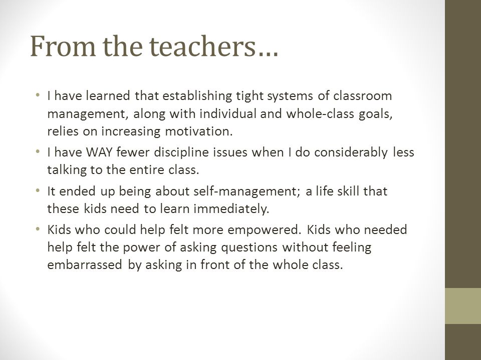 From the teachers… I have learned that establishing tight systems of classroom management, along with individual and whole-class goals, relies on incr