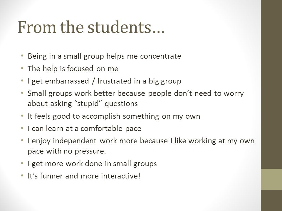 From the students… Being in a small group helps me concentrate The help is focused on me I get embarrassed / frustrated in a big group Small groups wo