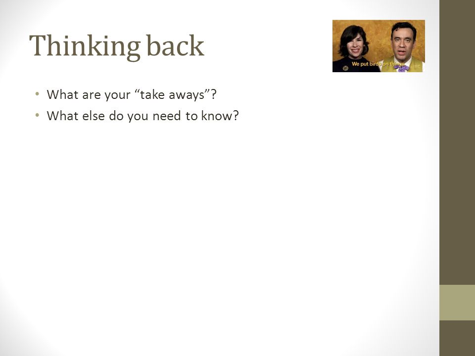 """Thinking back What are your """"take aways""""? What else do you need to know?"""
