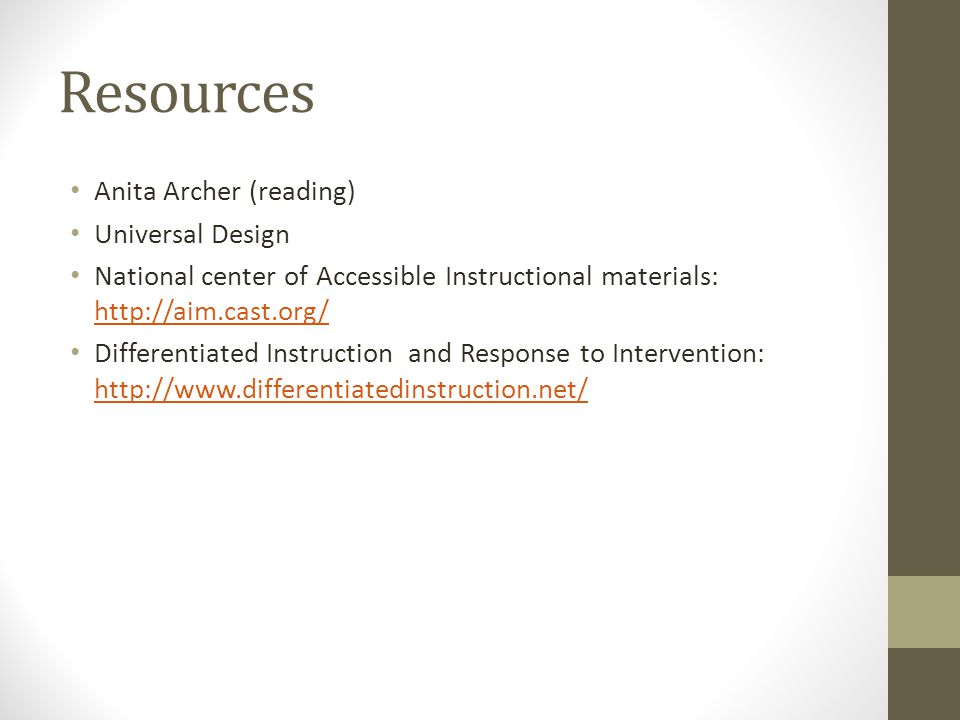 Resources Anita Archer (reading) Universal Design National center of Accessible Instructional materials: http://aim.cast.org/ http://aim.cast.org/ Dif