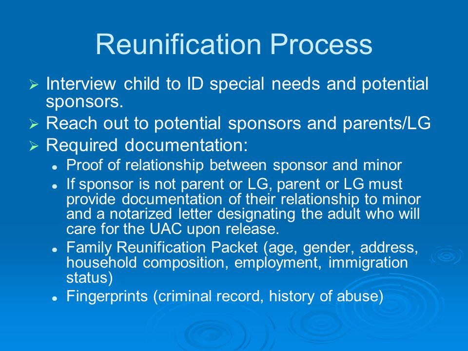 Reunification Process   Interview child to ID special needs and potential sponsors.   Reach out to potential sponsors and parents/LG   Required