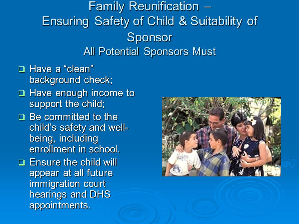 Family Reunification – Ensuring Safety of Child & Suitability of Sponsor All Potential Sponsors Must Family Reunification – Ensuring Safety of Child &