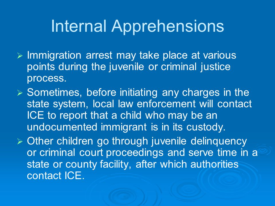 Internal Apprehensions   Immigration arrest may take place at various points during the juvenile or criminal justice process.   Sometimes, before