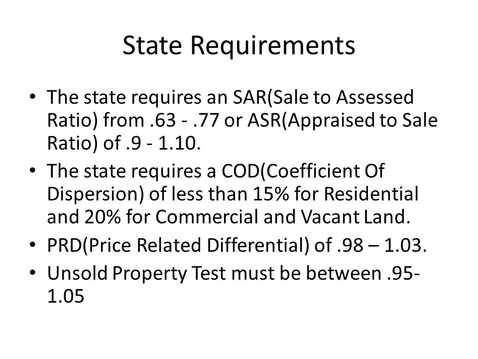 State Requirements The state requires an SAR(Sale to Assessed Ratio) from.63 -.77 or ASR(Appraised to Sale Ratio) of.9 - 1.10.
