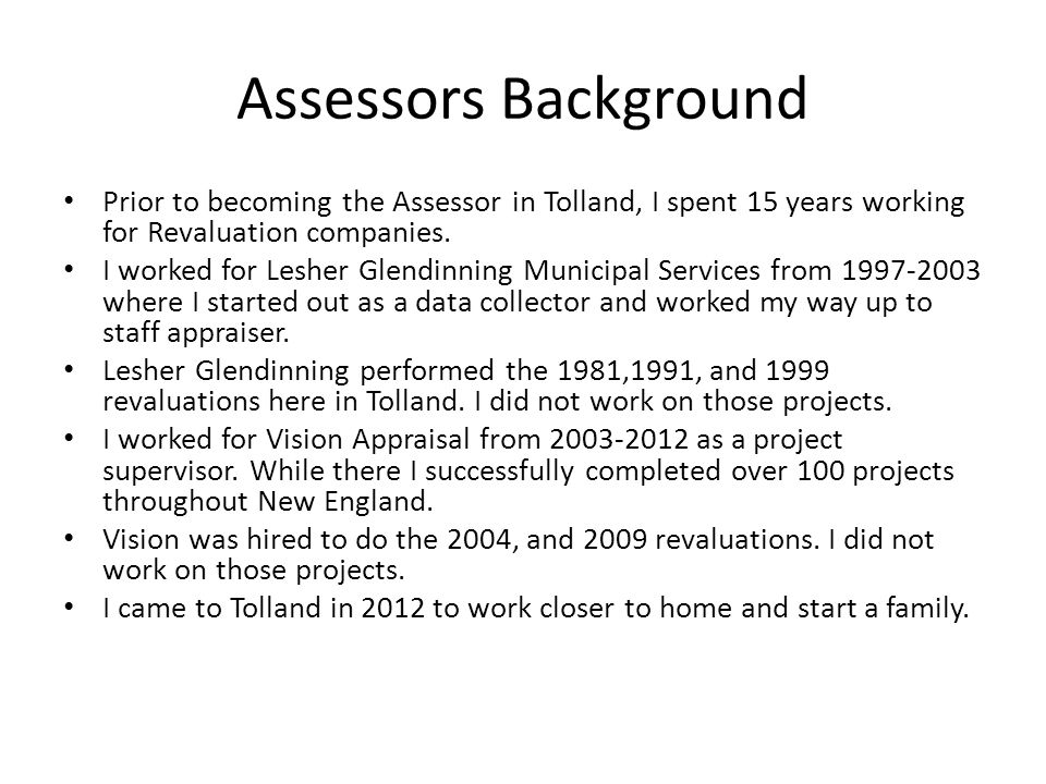Assessors Background Prior to becoming the Assessor in Tolland, I spent 15 years working for Revaluation companies.