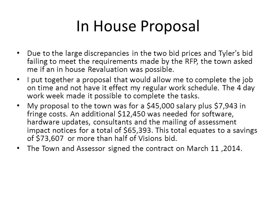In House Proposal Due to the large discrepancies in the two bid prices and Tyler s bid failing to meet the requirements made by the RFP, the town asked me if an in house Revaluation was possible.