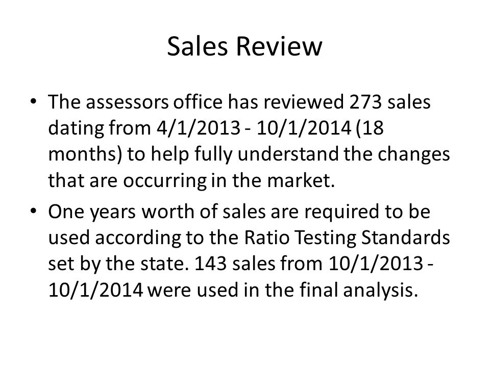 Sales Review The assessors office has reviewed 273 sales dating from 4/1/2013 - 10/1/2014 (18 months) to help fully understand the changes that are occurring in the market.