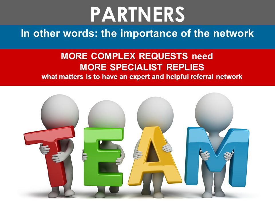 PARTNERS In other words: the importance of the network MORE COMPLEX REQUESTS need MORE SPECIALIST REPLIES what matters is to have an expert and helpful referral network