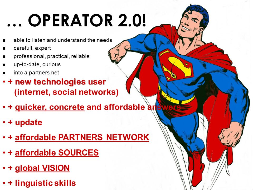 … OPERATOR 2.0! new technologies user + new technologies user (internet, social networks) + quicker, concrete and affordable answers + update + afford