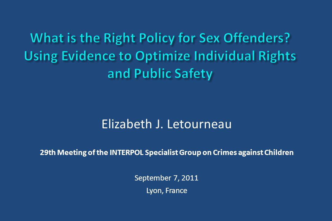 Elizabeth J. Letourneau 29th Meeting of the INTERPOL Specialist Group on Crimes against Children September 7, 2011 Lyon, France