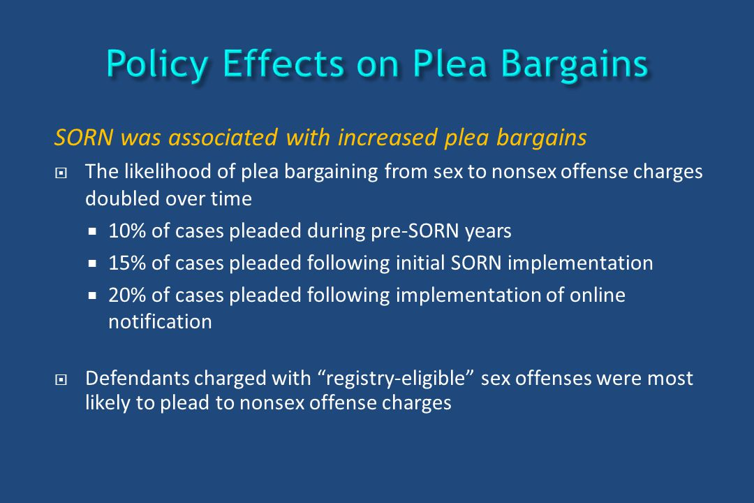 SORN was associated with increased plea bargains  The likelihood of plea bargaining from sex to nonsex offense charges doubled over time  10% of cas