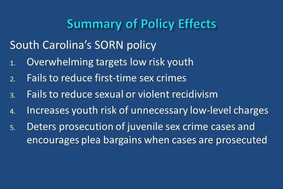 South Carolina's SORN policy 1. Overwhelming targets low risk youth 2. Fails to reduce first-time sex crimes 3. Fails to reduce sexual or violent reci