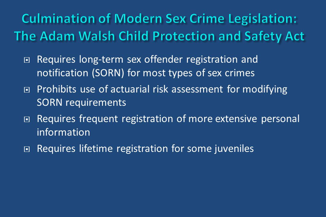  Requires long-term sex offender registration and notification (SORN) for most types of sex crimes  Prohibits use of actuarial risk assessment for m