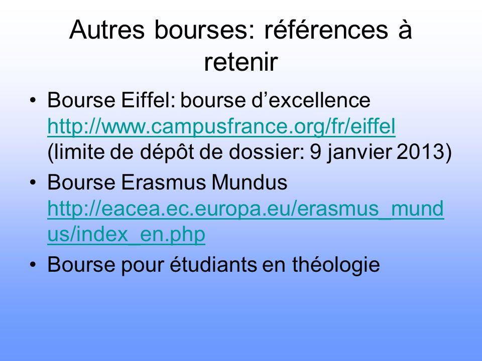 Autres bourses: références à retenir Bourse Eiffel: bourse d'excellence http://www.campusfrance.org/fr/eiffel (limite de dépôt de dossier: 9 janvier 2013) http://www.campusfrance.org/fr/eiffel Bourse Erasmus Mundus http://eacea.ec.europa.eu/erasmus_mund us/index_en.php http://eacea.ec.europa.eu/erasmus_mund us/index_en.php Bourse pour étudiants en théologie