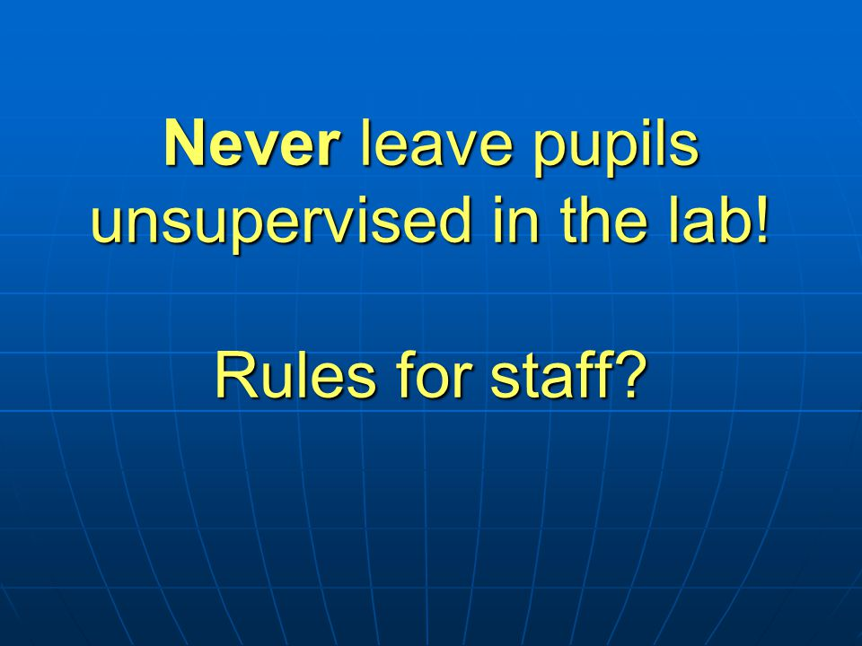 Never leave pupils unsupervised in the lab! Rules for staff?