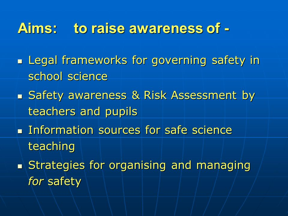 Legal frameworks for governing safety in school science Legal frameworks for governing safety in school science Safety awareness & Risk Assessment by teachers and pupils Safety awareness & Risk Assessment by teachers and pupils Information sources for safe science teaching Information sources for safe science teaching Strategies for organising and managing for safety Strategies for organising and managing for safety Aims: to raise awareness of -